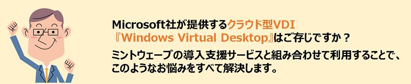 Microsoft社が提供するクラウド型VDI『Windows Virtual Desktop』はご存じですか?ミントウェーブの導入支援サービスと組み合わせて利用することで、このようなお悩みをすべて解決します。