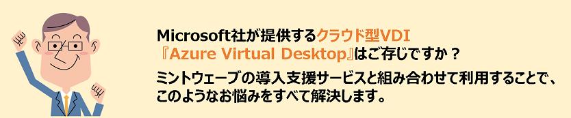 Microsoft社が提供するクラウド型VDI『Azure Virtual Desktop』はご存じですか?ミントウェーブの導入支援サービスと組み合わせて利用することで、このようなお悩みをすべて解決します。
